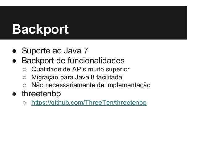 Backport ● Suporte ao Java 7 ● Backport de funcionalidades ○ Qualidade de APIs muito superior ○ Migração para Java 8 facil...