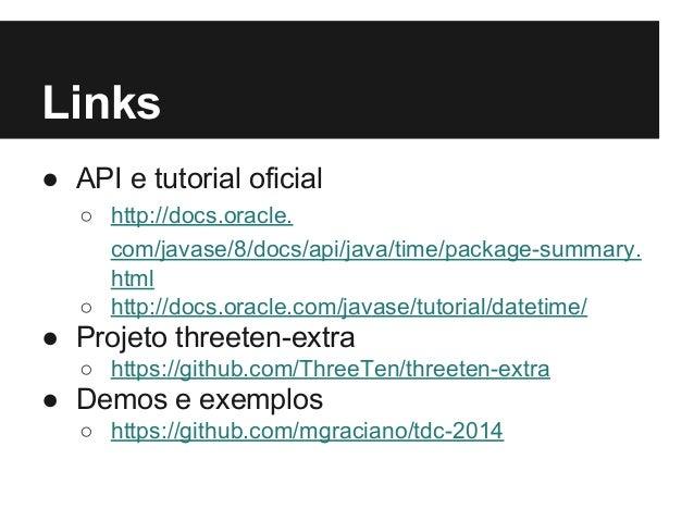 Links ● API e tutorial oficial ○ http://docs.oracle. com/javase/8/docs/api/java/time/package-summary. html ○ http://docs.o...