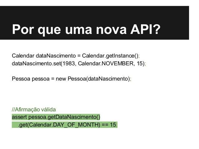 Por que uma nova API? Calendar dataNascimento = Calendar.getInstance(); dataNascimento.set(1983, Calendar.NOVEMBER, 15); P...