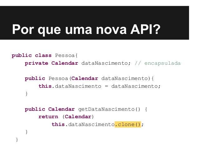 Por que uma nova API? public class Pessoa{ private Calendar dataNascimento; // encapsulada public Pessoa(Calendar dataNasc...
