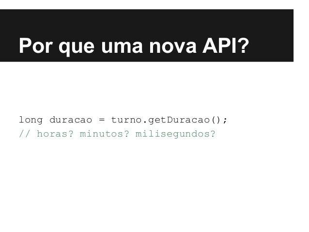 Por que uma nova API? long duracao = turno.getDuracao(); // horas? minutos? milisegundos?