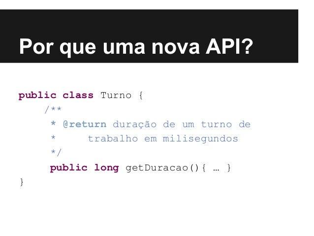 Por que uma nova API? public class Turno { /** * @return duração de um turno de * trabalho em milisegundos */ public long ...