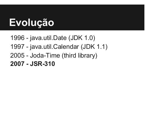 Evolução 1996 - java.util.Date (JDK 1.0) 1997 - java.util.Calendar (JDK 1.1) 2005 - Joda-Time (third library) 2007 - JSR-3...