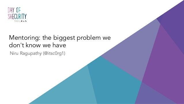 Mentoring: the biggest problem we don't know we have Niru Ragupathy (@itsc0rg1)