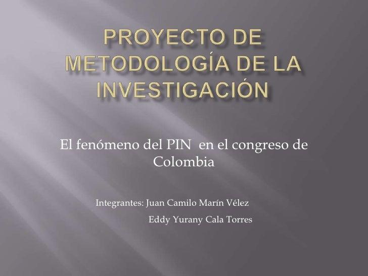 Proyecto de Metodología de la Investigación<br />El fenómeno del PIN  en el congreso de Colombia<br />Integrantes: Juan Ca...