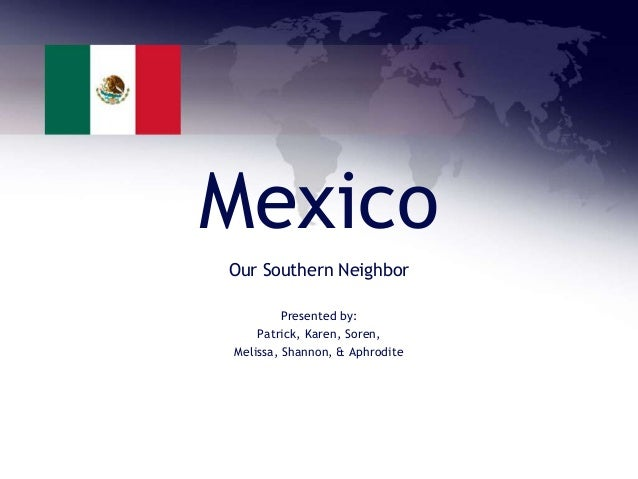 Mexico Our Southern Neighbor Presented by: Patrick, Karen, Soren, Melissa, Shannon, & Aphrodite