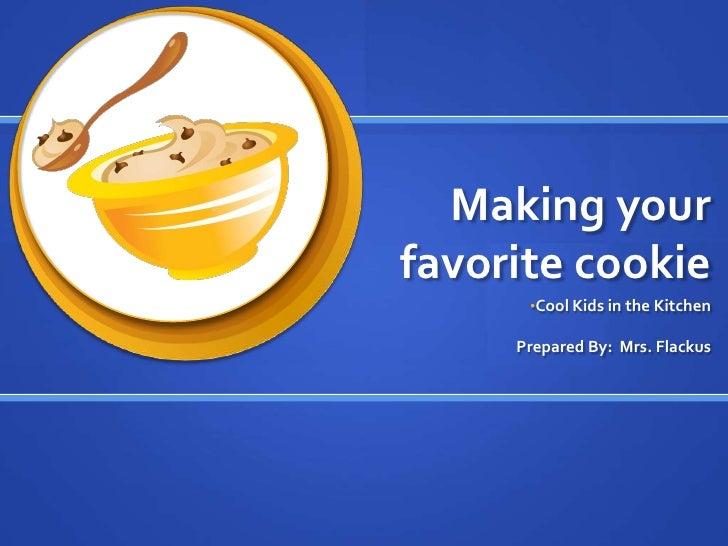 Making your favorite cookie<br /><ul><li>Cool Kids in the Kitchen</li></ul>Prepared By:  Mrs. Flackus<br />