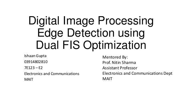 Digital Image Processing Edge Detection using Dual FIS Optimization Ishaan Gupta 03914802810 7E123 – E2 Electronics and Co...