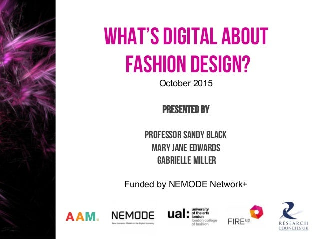What's digital about fashion design? October 2015 PRESENTED BY Professor Sandy Black Mary Jane edwards Gabrielle Miller Fu...
