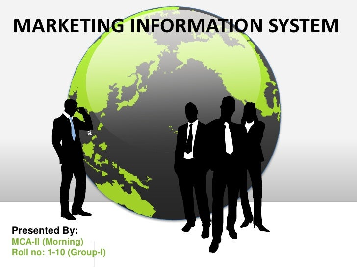 MARKETING INFORMATION SYSTEM<br />Presented By:<br />MCA-II (Morning)<br />Roll no: 1-10 (Group-I)<br />