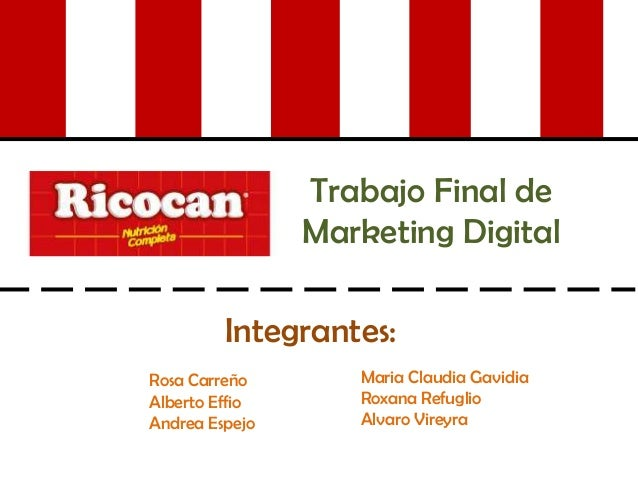 Trabajo Final de Marketing Digital Integrantes: Rosa Carreño Alberto Effio Andrea Espejo Maria Claudia Gavidia Roxana Refu...