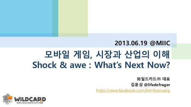 모바일 게임, 시장과 산업의 이해 Shock & awe : What's Next Now? 2013.06.19 @MIIC 와일드카드㈜ 대표 김윤상 @lifedefrager https://www.facebook.com/Ki...