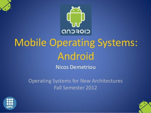 Mobile Operating Systems:        Android             Nicos Demetriou  Operating Systems for New Architectures             ...