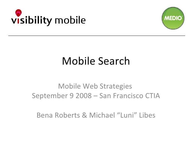 "Mobile Search Mobile Web Strategies  September 9 2008 – San Francisco CTIA Bena Roberts & Michael ""Luni"" Libes"