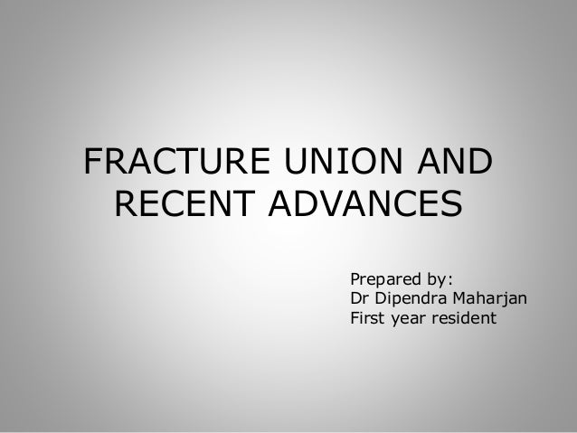 FRACTURE UNION AND RECENT ADVANCES Prepared by: Dr Dipendra Maharjan First year resident