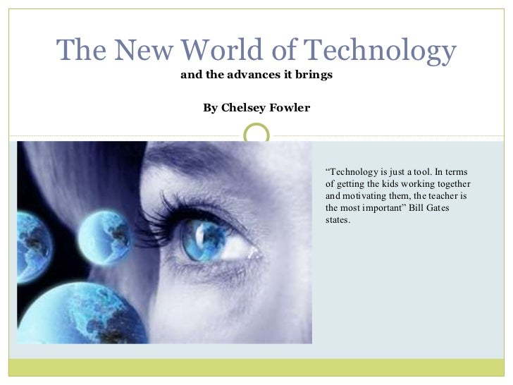 """and the advances it brings By Chelsey Fowler The New World of Technology """" Technology is just a tool. In terms of getting ..."""