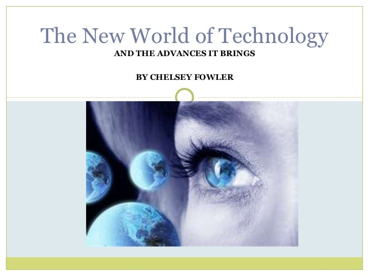 AND THE ADVANCES IT BRINGS BY CHELSEY FOWLER The New World of Technology
