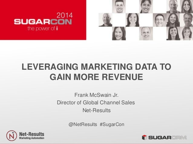 LEVERAGING MARKETING DATA TO GAIN MORE REVENUE Frank McSwain Jr. Director of Global Channel Sales Net-Results @NetResults ...
