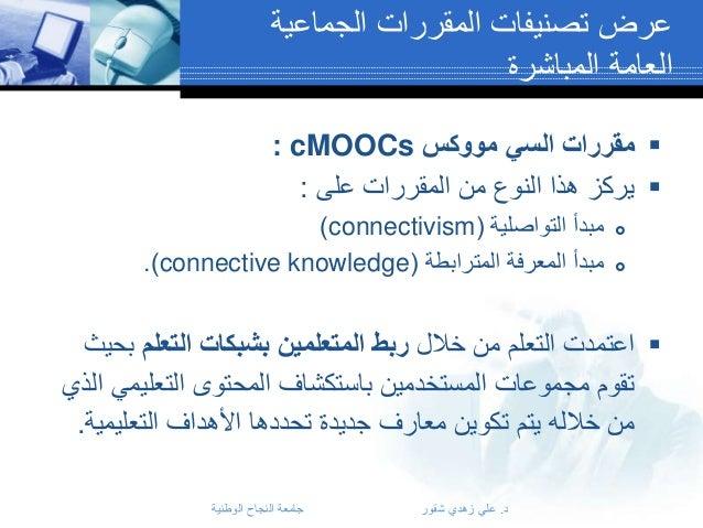 عرض تصنيفات المقررات الجماعية العامة المباشرة  مقررات السي مووكس : cMOOCs  يركز هذا النوع من المقررات على :...