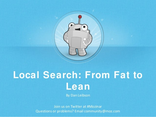 Local Search: From Fat to Lean By Dan Leibson Join us on Twitter at #Mozinar Questions or problems? Email community@moz.co...