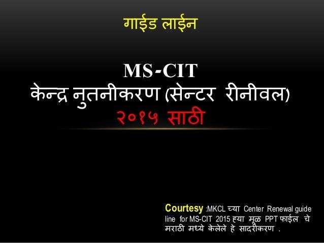 गाईड लाईन  MS-CIT  केन्द्र नुतनीकरण (सेन्द्टर रीनीवल)  २०१५ साठी  Courtesy :MKCL च्या Center Renewal guide  line for MS-CI...