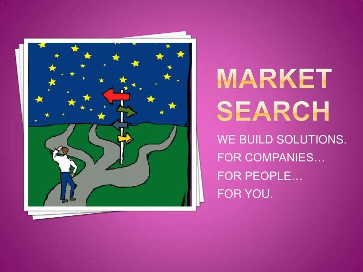 MARKET SEARCH<br />WE BUILD SOLUTIONS.<br />FOR COMPANIES…<br />FOR PEOPLE…<br />FOR YOU.<br />