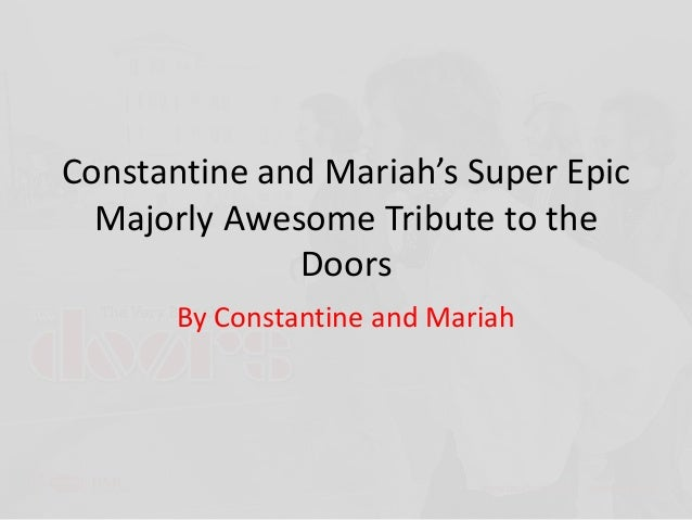 Constantine and Mariah's Super Epic  Majorly Awesome Tribute to the              Doors       By Constantine and Mariah
