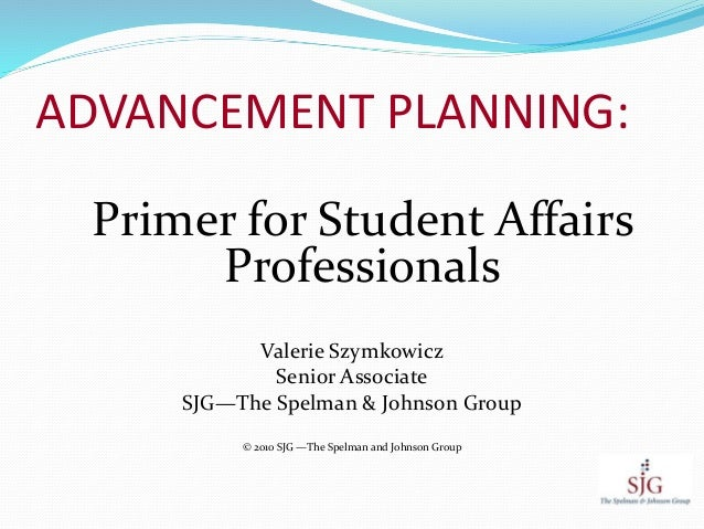 ADVANCEMENT PLANNING: Primer for Student Affairs Professionals Valerie Szymkowicz Senior Associate SJG—The Spelman & Johns...