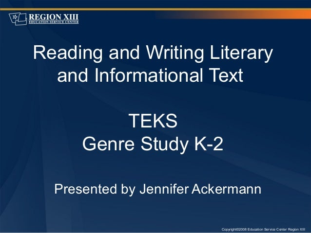 Copyright©2008 Education Service Center Region XIII Reading and Writing Literary and Informational Text TEKS Genre Study K...