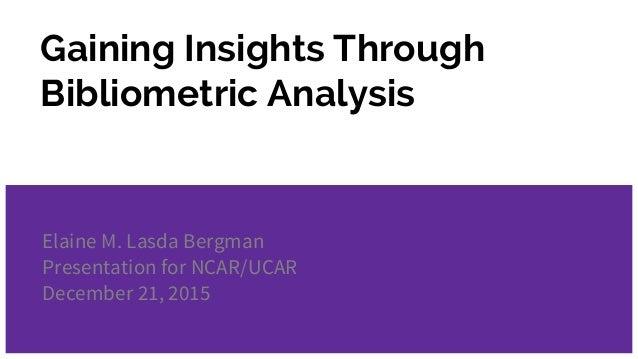 Gaining Insights Through Bibliometric Analysis Elaine M. Lasda Bergman Presentation for NCAR/UCAR December 21, 2015