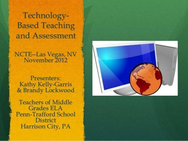 Technology-Based Teachingand AssessmentNCTE--Las Vegas, NV  November 2012    Presenters: Kathy Kelly-Garris& Brandy Lockwo...