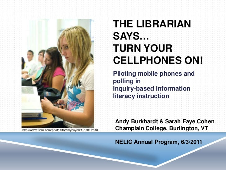 The librarian says…turn your cellphones ON! <br />Piloting mobile phones and polling inInquiry-based information literacy ...