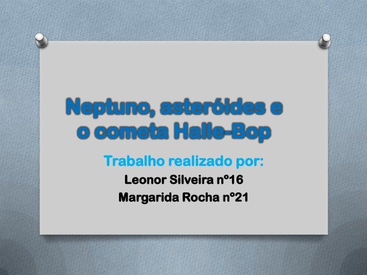 Neptuno, asteróides e o cometa Halle-Bop   Trabalho realizado por:      Leonor Silveira nº16     Margarida Rocha nº21