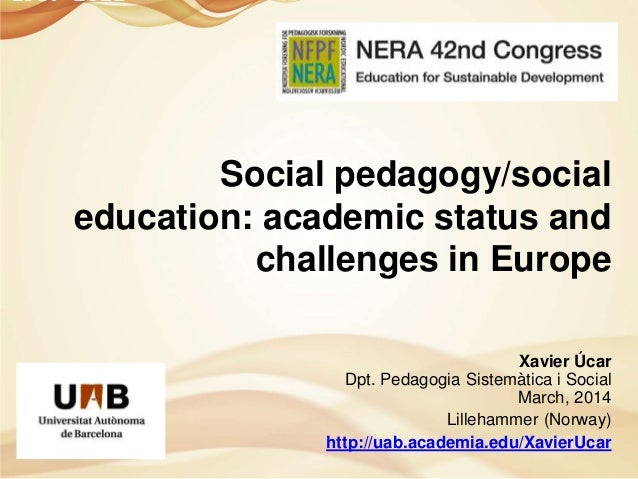 Social pedagogy/social education: academic status and challenges in Europe Xavier Úcar Dpt. Pedagogia Sistemàtica i Social...