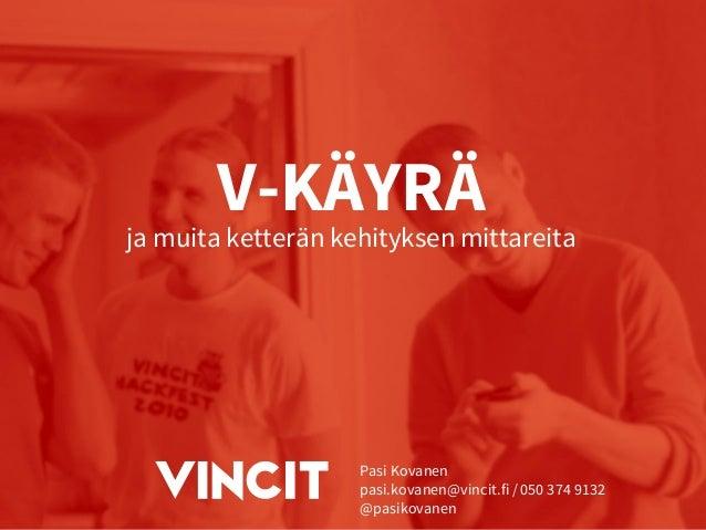 V-KÄYRÄ ja muita ketterän kehityksen mittareita Pasi Kovanen pasi.kovanen@vincit.fi / 050 374 9132 @pasikovanen
