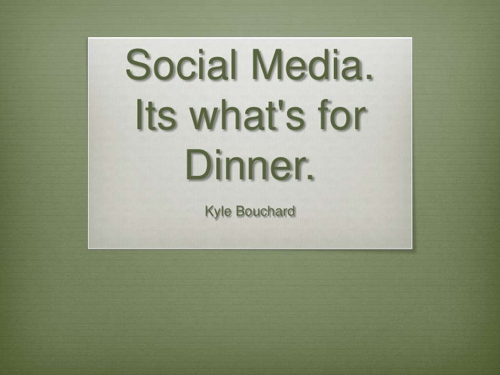 Social Media.  Its what's for Dinner.<br />Kyle Bouchard<br />