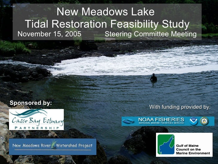 New Meadows Lake  Tidal Restoration Feasibility Study November 15, 2005  Steering Committee Meeting Sponsored by:  With fu...
