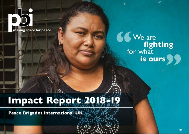 """making space for peace Peace Brigades International UK Impact Report 2018-19 """" """"We are fighting for what is ours"""