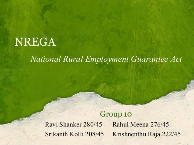 NREGA National Rural Employment Guarantee Act  Group 10 Ravi Shanker 280/45 Srikanth Kolli 208/45  Rahul Meena 276/45 Kris...