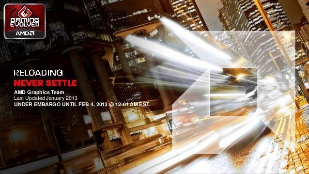 AMD Graphics Team      Last Updated January 2013      UNDER EMBARGO UNTIL FEB 4, 2013 @ 12:01 AM EST1 | Never Settle | Jan...