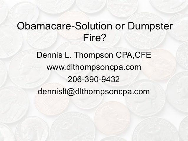 Obamacare-Solution or Dumpster Fire? Dennis L. Thompson CPA,CFE www.dlthompsoncpa.com 206-390-9432 dennislt@dlthompsoncpa....