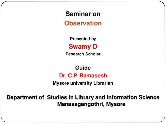 Seminar on Observation Presented by Swamy D Research Scholar Guide Dr. C.P. Ramasesh Mysore university Librarian Departmen...