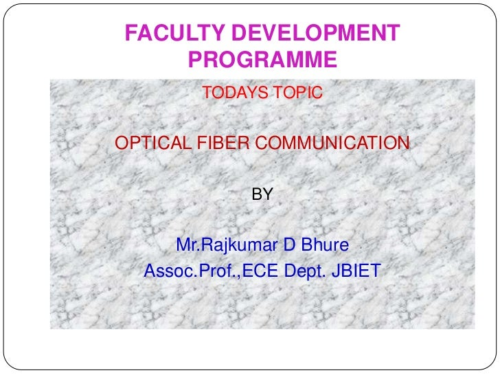 FACULTY DEVELOPMENT    PROGRAMME        TODAYS TOPICOPTICAL FIBER COMMUNICATION              BY     Mr.Rajkumar D Bhure  A...