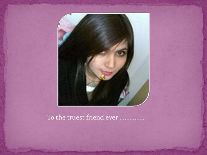To the truest friend ever ……………
