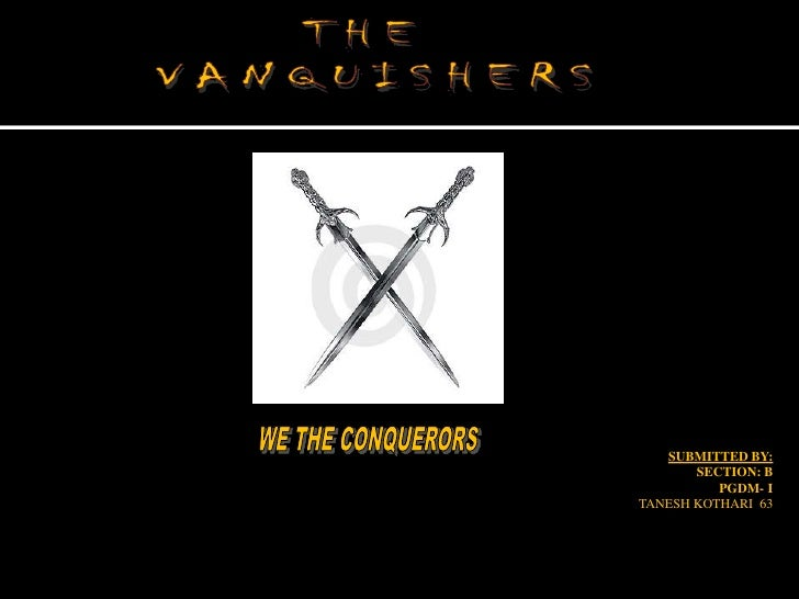 SUBMITTED BY:<br />SECTION: B<br /> PGDM- I<br />TANESH KOTHARI  63<br />THE <br />VANQUISHERS<br />WE THE CONQUERORS<br />