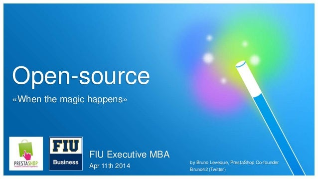 Open-source «When the magic happens» FIU Executive MBA Apr 11th 2014 by Bruno Leveque, PrestaShop Co-founder Bruno42 (Twit...