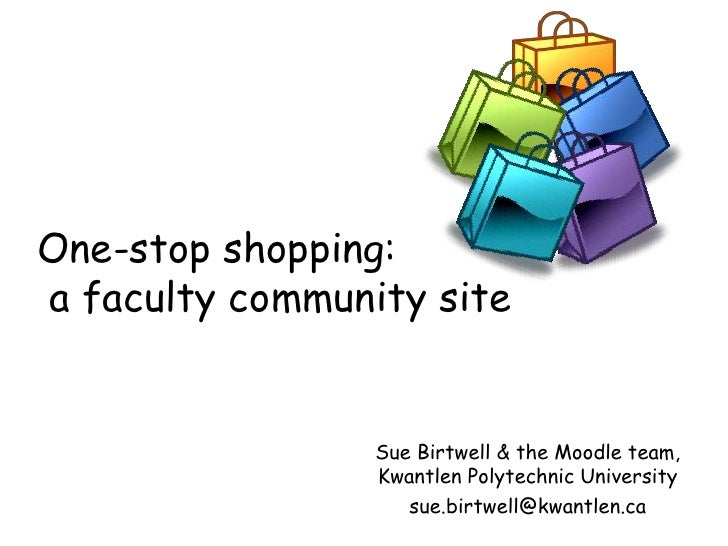 One-stop shopping: a faculty community site                    Sue Birtwell & the Moodle team,                  Kwantlen P...