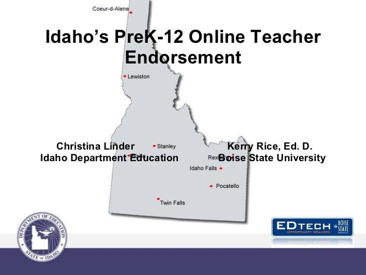 Idaho's PreK-12 Online Teacher Endorsement  Christina Linder  Kerry Rice, Ed. D. Idaho Department Education  Boise State U...