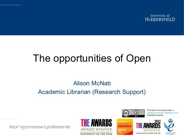 The opportunities of Open Alison McNab Academic Librarian (Research Support) This work is licensed under a Creative Common...