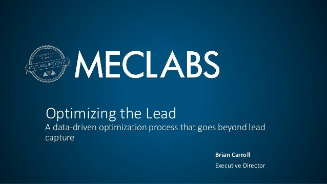 Optimizing the Lead A data-driven optimization process that goes beyond lead capture Brian Carroll Executive Director